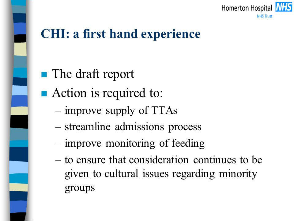 CHI: a first hand experience n The draft report n Action is required to: –improve supply of TTAs –streamline admissions process –improve monitoring of feeding –to ensure that consideration continues to be given to cultural issues regarding minority groups