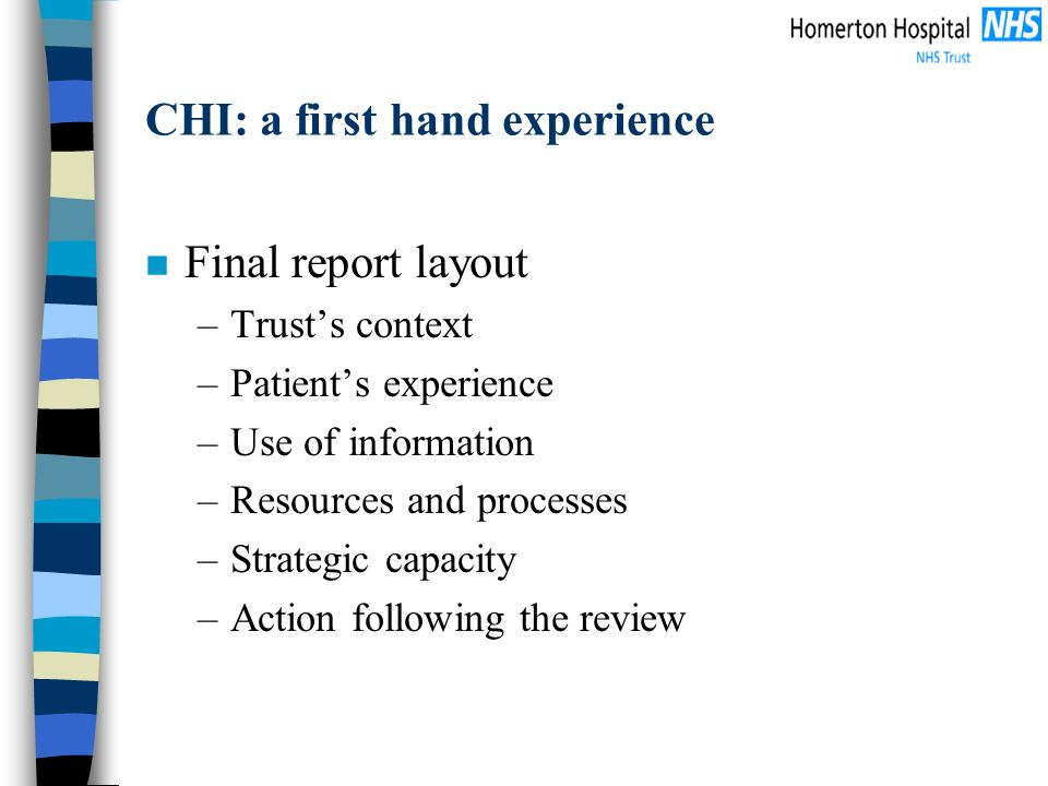 CHI: a first hand experience n Final report layout –Trusts context –Patients experience –Use of information –Resources and processes –Strategic capacity –Action following the review