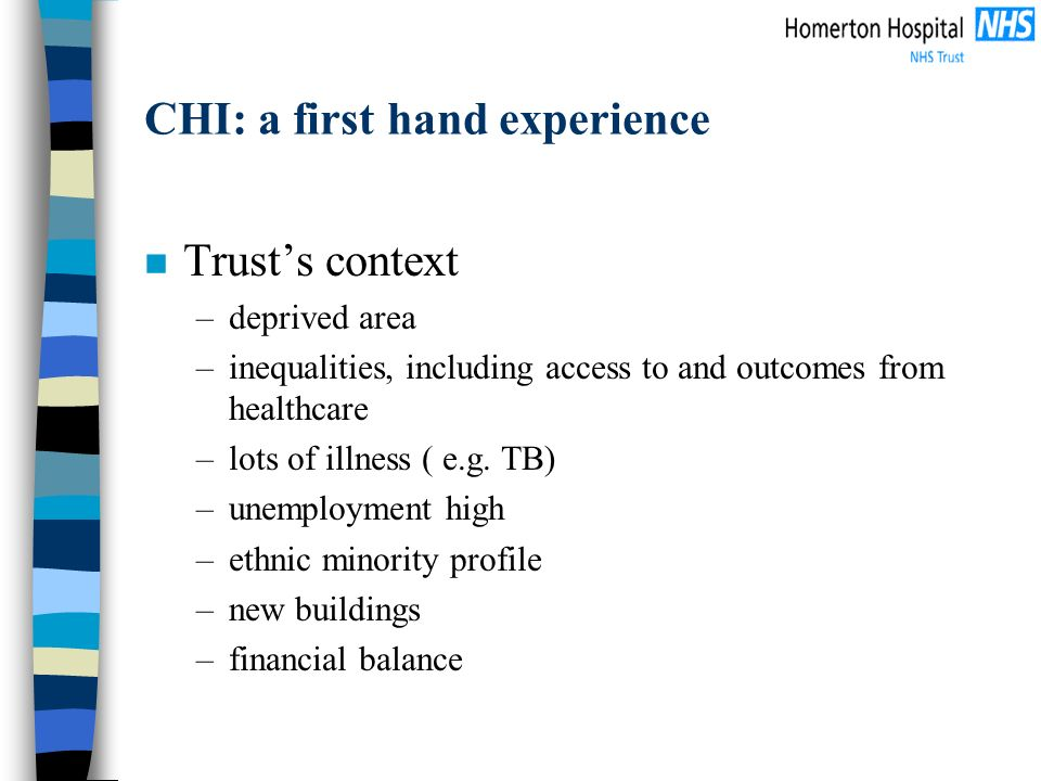 CHI: a first hand experience n Trusts context –deprived area –inequalities, including access to and outcomes from healthcare –lots of illness ( e.g.