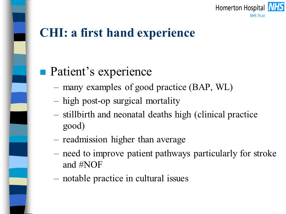 CHI: a first hand experience n Patients experience –many examples of good practice (BAP, WL) –high post-op surgical mortality –stillbirth and neonatal deaths high (clinical practice good) –readmission higher than average –need to improve patient pathways particularly for stroke and #NOF –notable practice in cultural issues