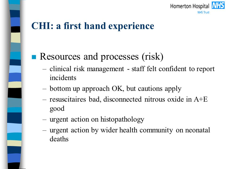 CHI: a first hand experience n Resources and processes (risk) –clinical risk management - staff felt confident to report incidents –bottom up approach OK, but cautions apply –resuscitaires bad, disconnected nitrous oxide in A+E good –urgent action on histopathology –urgent action by wider health community on neonatal deaths