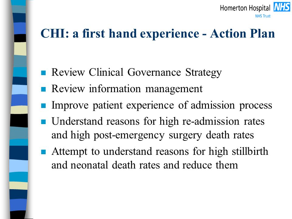 CHI: a first hand experience - Action Plan n Review Clinical Governance Strategy n Review information management n Improve patient experience of admission process n Understand reasons for high re-admission rates and high post-emergency surgery death rates n Attempt to understand reasons for high stillbirth and neonatal death rates and reduce them
