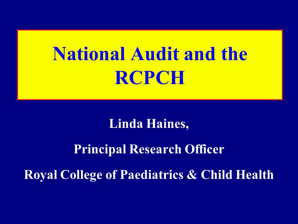 National Audit and the RCPCH Linda Haines, Principal Research Officer Royal College of Paediatrics & Child Health