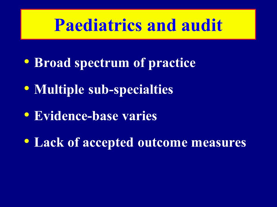 Paediatrics and audit Broad spectrum of practice Multiple sub-specialties Evidence-base varies Lack of accepted outcome measures