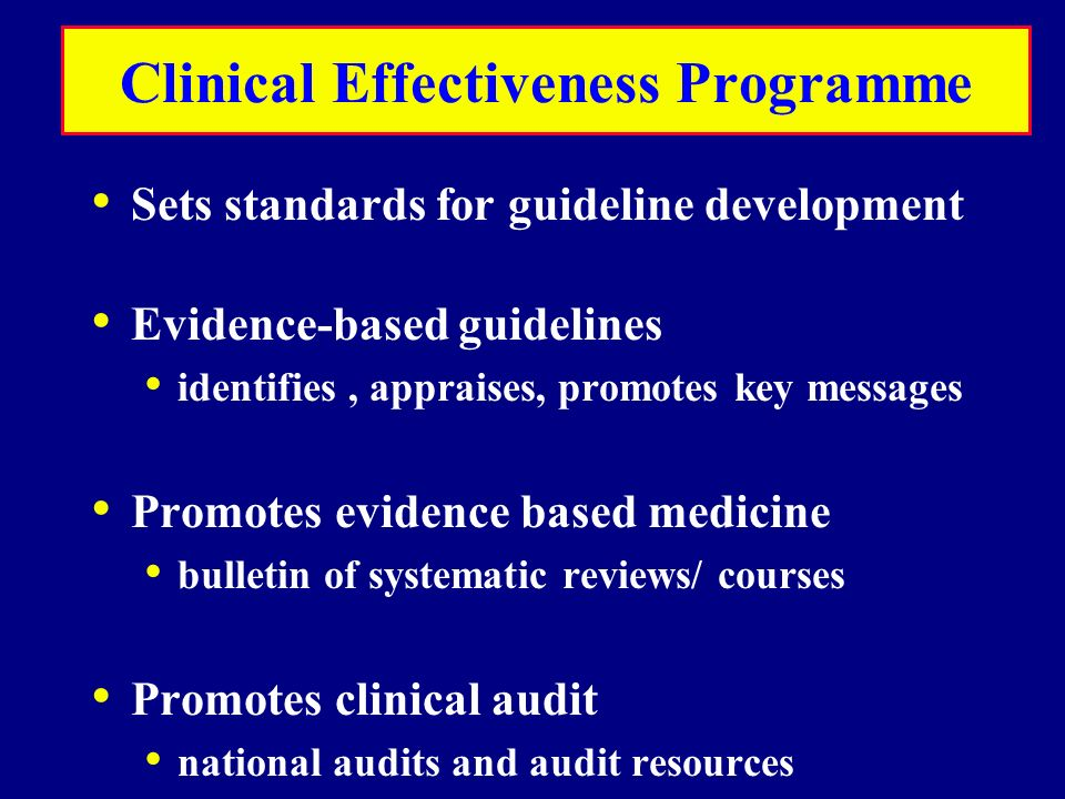 Clinical Effectiveness Programme Sets standards for guideline development Evidence-based guidelines identifies, appraises, promotes key messages Promotes evidence based medicine bulletin of systematic reviews/ courses Promotes clinical audit national audits and audit resources