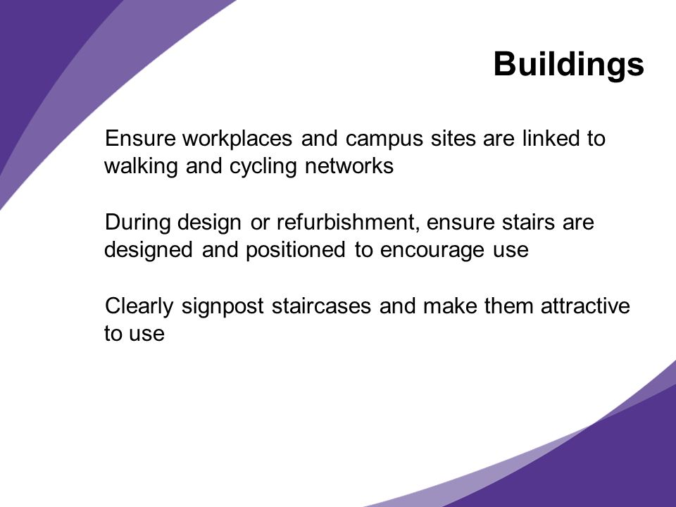 Ensure workplaces and campus sites are linked to walking and cycling networks During design or refurbishment, ensure stairs are designed and positioned to encourage use Clearly signpost staircases and make them attractive to use Buildings