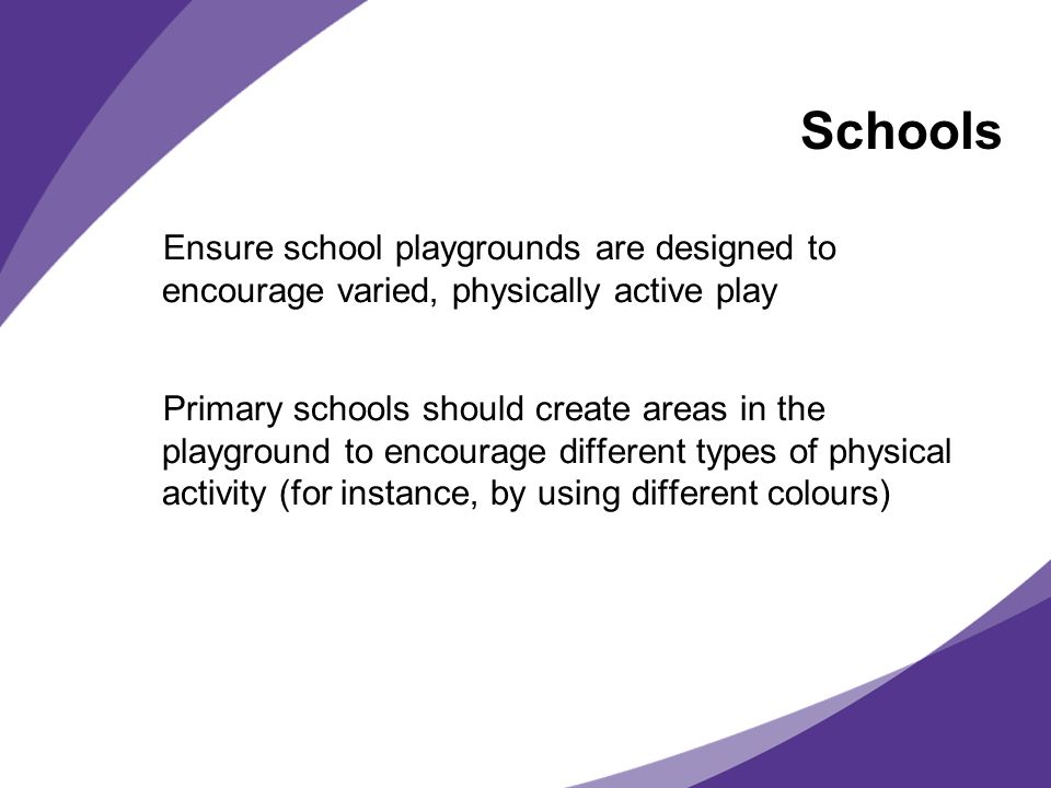 Schools Ensure school playgrounds are designed to encourage varied, physically active play Primary schools should create areas in the playground to encourage different types of physical activity (for instance, by using different colours)