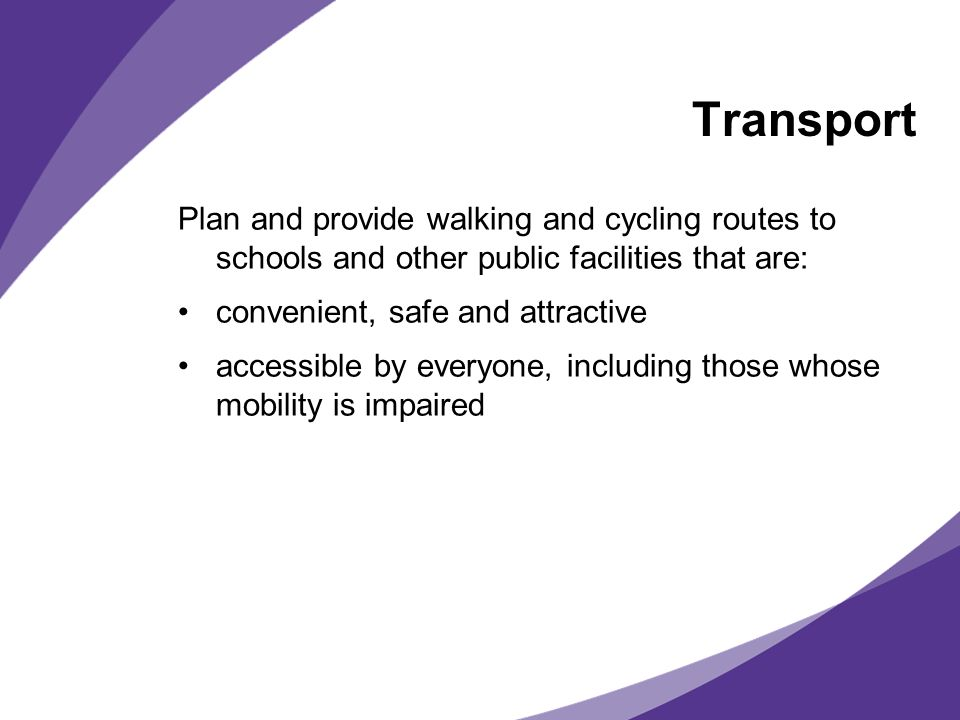 Transport Plan and provide walking and cycling routes to schools and other public facilities that are: convenient, safe and attractive accessible by everyone, including those whose mobility is impaired