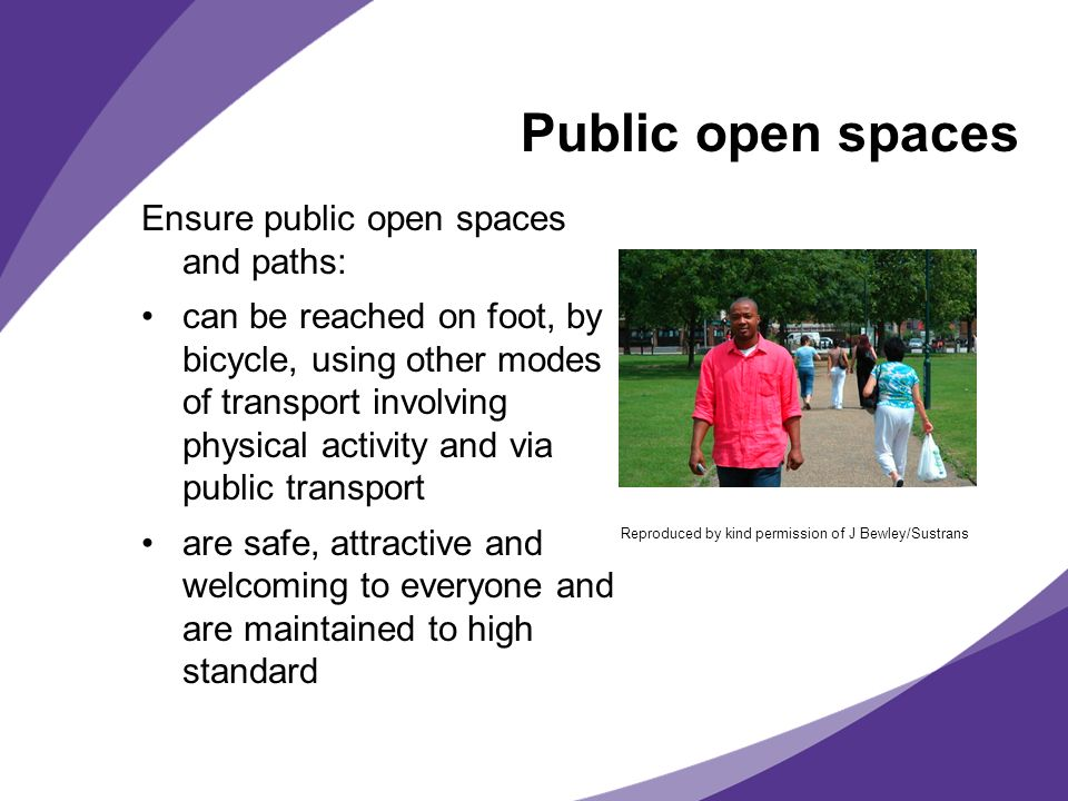 Public open spaces Ensure public open spaces and paths: can be reached on foot, by bicycle, using other modes of transport involving physical activity and via public transport are safe, attractive and welcoming to everyone and are maintained to high standard Reproduced by kind permission of J Bewley/Sustrans