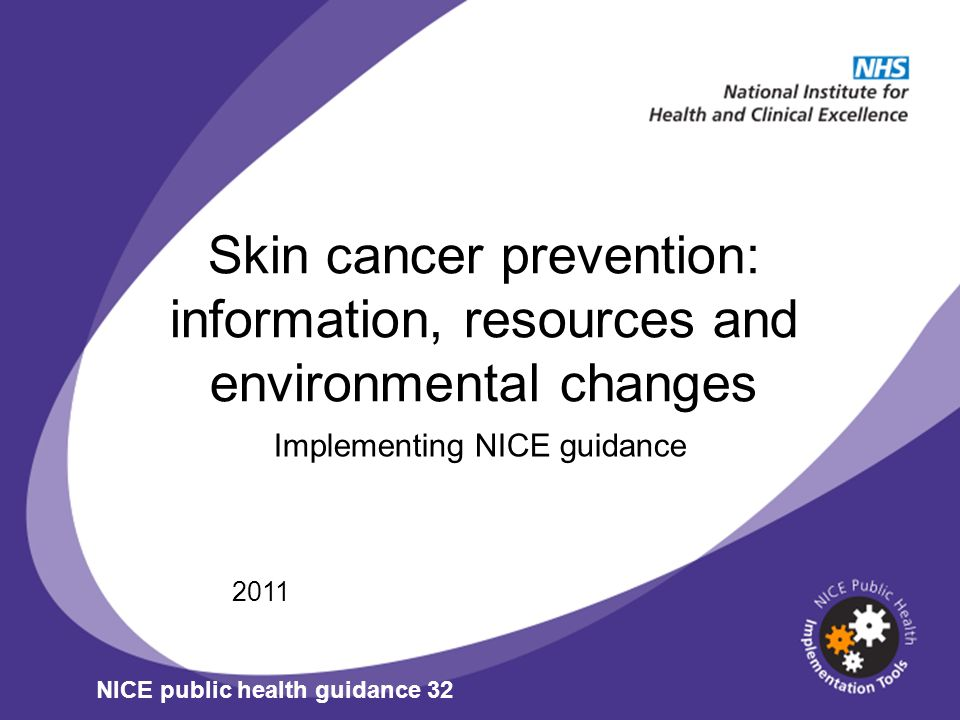 Skin cancer prevention: information, resources and environmental changes Implementing NICE guidance 2011 NICE public health guidance 32