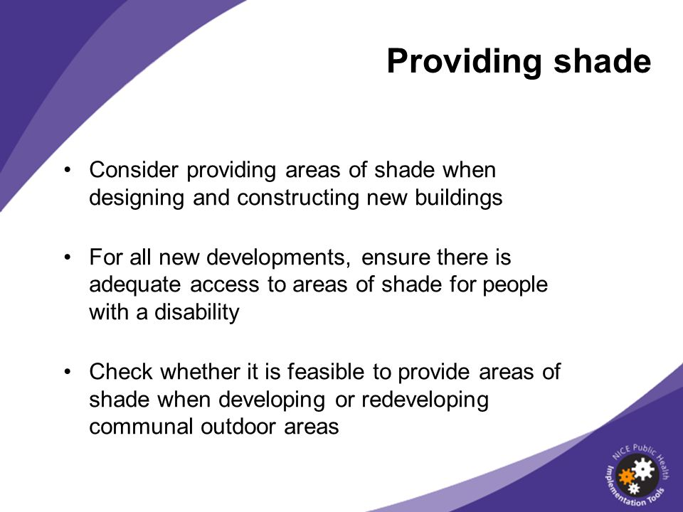 Consider providing areas of shade when designing and constructing new buildings For all new developments, ensure there is adequate access to areas of shade for people with a disability Check whether it is feasible to provide areas of shade when developing or redeveloping communal outdoor areas Providing shade
