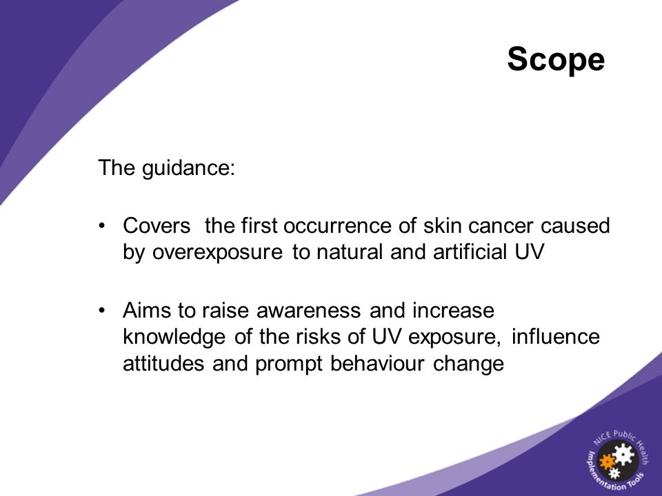 Scope The guidance: Covers the first occurrence of skin cancer caused by overexposure to natural and artificial UV Aims to raise awareness and increase knowledge of the risks of UV exposure, influence attitudes and prompt behaviour change