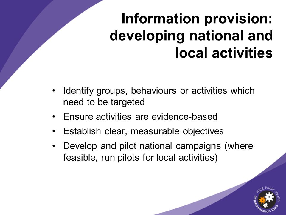Identify groups, behaviours or activities which need to be targeted Ensure activities are evidence-based Establish clear, measurable objectives Develop and pilot national campaigns (where feasible, run pilots for local activities) Information provision: developing national and local activities