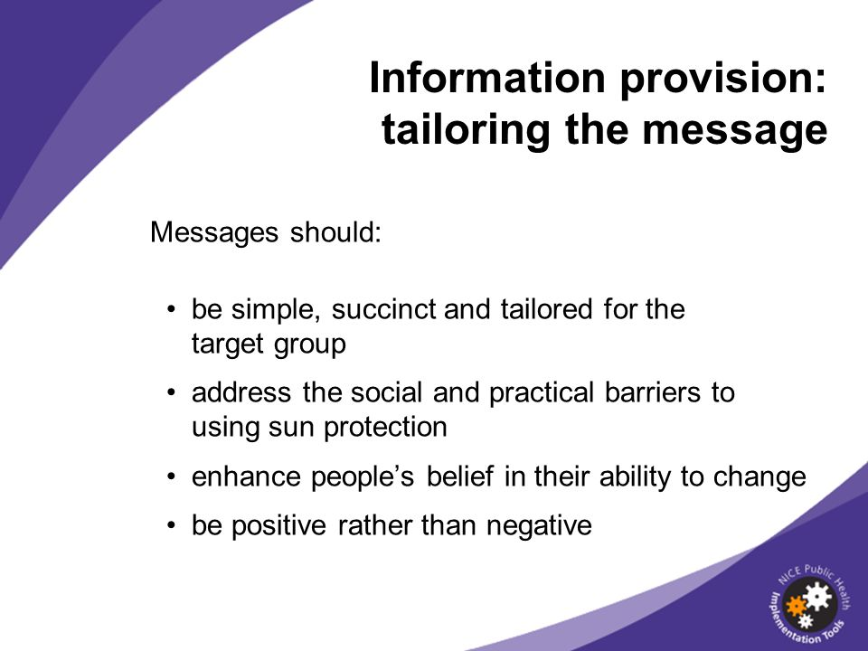 Messages should: be simple, succinct and tailored for the target group address the social and practical barriers to using sun protection enhance peoples belief in their ability to change be positive rather than negative Information provision: tailoring the message