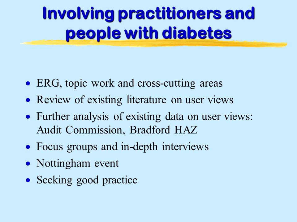 Involving practitioners and people with diabetes ERG, topic work and cross-cutting areas Review of existing literature on user views Further analysis of existing data on user views: Audit Commission, Bradford HAZ Focus groups and in-depth interviews Nottingham event Seeking good practice