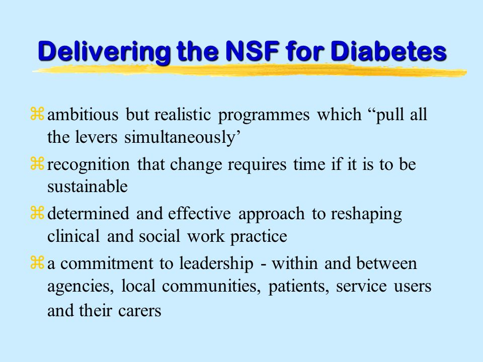 Delivering the NSF for Diabetes zambitious but realistic programmes which pull all the levers simultaneously zrecognition that change requires time if it is to be sustainable zdetermined and effective approach to reshaping clinical and social work practice za commitment to leadership - within and between agencies, local communities, patients, service users and their carers