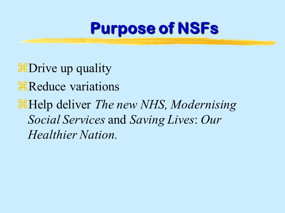 Purpose of NSFs zDrive up quality zReduce variations zHelp deliver The new NHS, Modernising Social Services and Saving Lives: Our Healthier Nation.