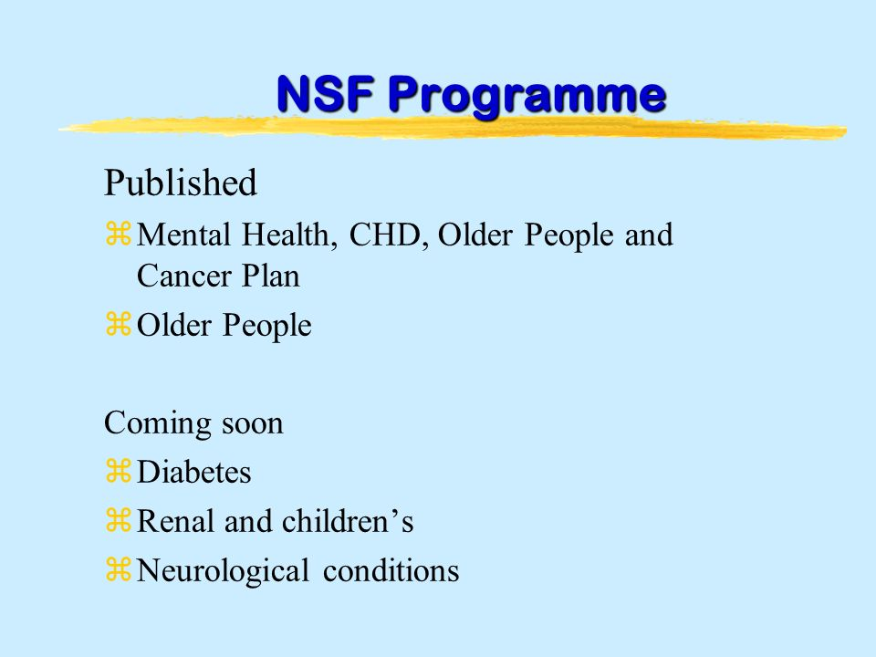 NSF Programme Published zMental Health, CHD, Older People and Cancer Plan zOlder People Coming soon zDiabetes zRenal and childrens zNeurological conditions