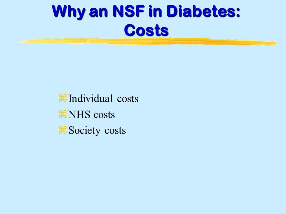 Why an NSF in Diabetes: Costs zIndividual costs zNHS costs zSociety costs