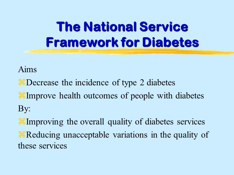 The National Service Framework for Diabetes Aims zDecrease the incidence of type 2 diabetes zImprove health outcomes of people with diabetes By: zImproving the overall quality of diabetes services zReducing unacceptable variations in the quality of these services