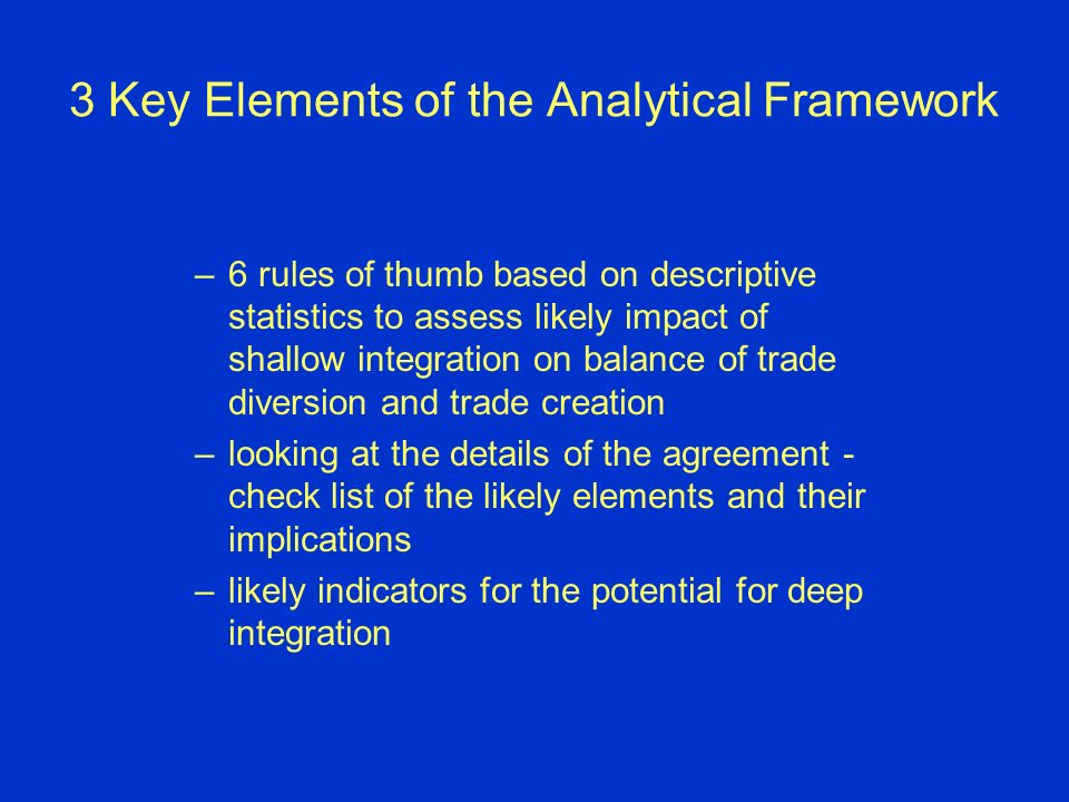 3 Key Elements of the Analytical Framework –6 rules of thumb based on descriptive statistics to assess likely impact of shallow integration on balance of trade diversion and trade creation –looking at the details of the agreement - check list of the likely elements and their implications –likely indicators for the potential for deep integration