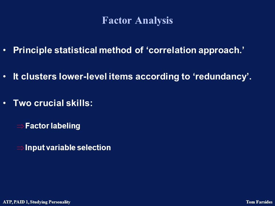 ATP, PAID 1, Studying Personality Tom Farsides The correlational approach Common characteristics Normative Large samples Questionnaire measures Self-completion Fixed-response alternatives Highly intelligent and educated participants Factor analytic methods Established items from previous research Reliability focus