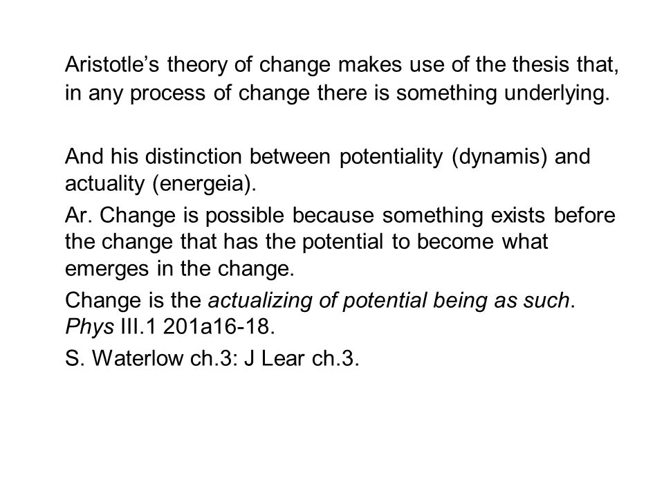 Aristotles theory of change makes use of the thesis that, in any process of change there is something underlying.