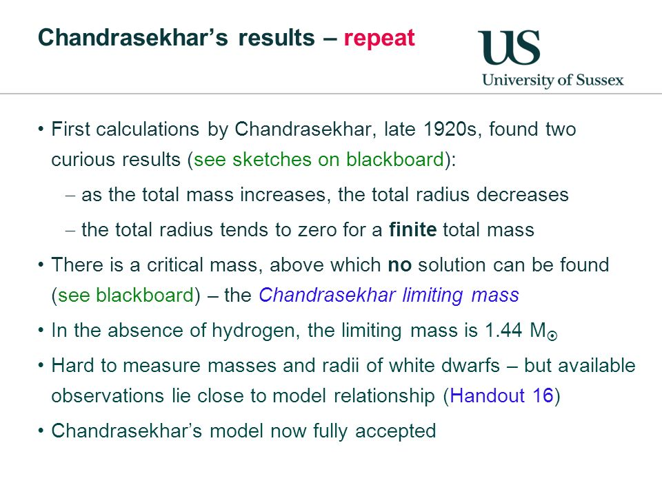 Chandrasekhars results – repeat First calculations by Chandrasekhar, late 1920s, found two curious results (see sketches on blackboard): as the total mass increases, the total radius decreases the total radius tends to zero for a finite total mass There is a critical mass, above which no solution can be found (see blackboard) – the Chandrasekhar limiting mass In the absence of hydrogen, the limiting mass is 1.44 M Hard to measure masses and radii of white dwarfs – but available observations lie close to model relationship (Handout 16) Chandrasekhars model now fully accepted