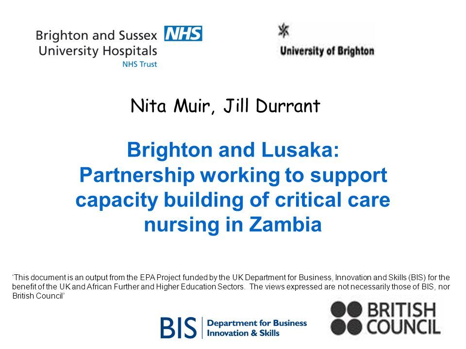 Nita Muir, Jill Durrant Brighton and Lusaka: Partnership working to support capacity building of critical care nursing in Zambia This document is an output from the EPA Project funded by the UK Department for Business, Innovation and Skills (BIS) for the benefit of the UK and African Further and Higher Education Sectors.
