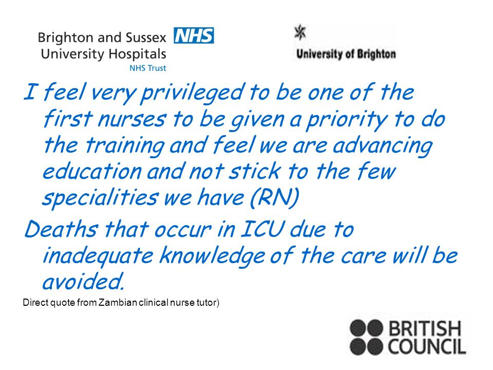 I feel very privileged to be one of the first nurses to be given a priority to do the training and feel we are advancing education and not stick to the few specialities we have (RN) Deaths that occur in ICU due to inadequate knowledge of the care will be avoided.