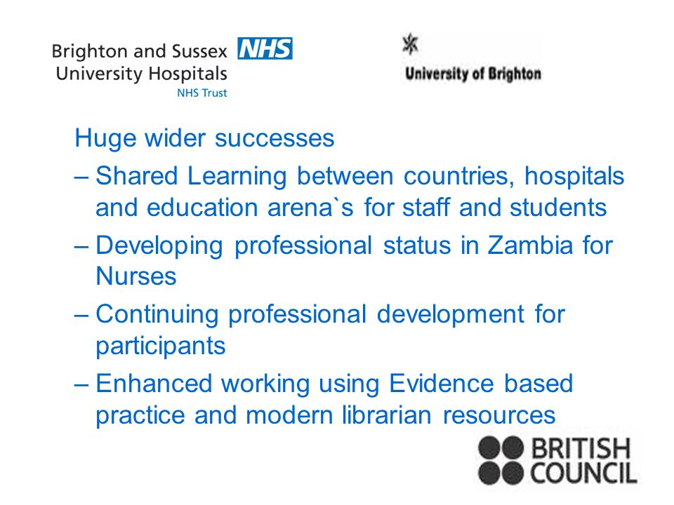 Huge wider successes –Shared Learning between countries, hospitals and education arena`s for staff and students –Developing professional status in Zambia for Nurses –Continuing professional development for participants –Enhanced working using Evidence based practice and modern librarian resources
