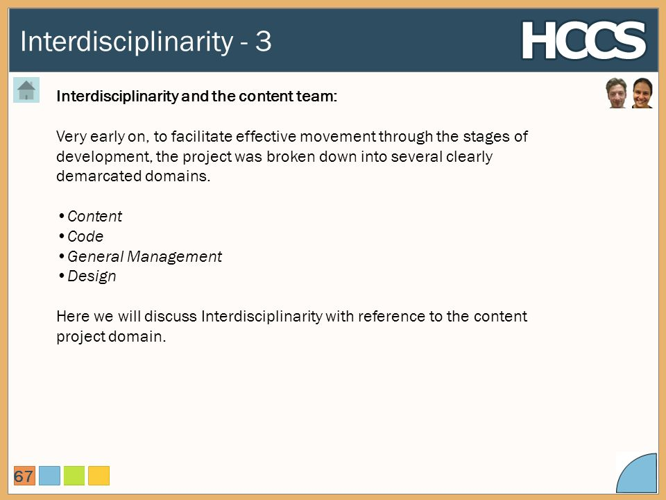 Interdisciplinarity - 3 67 Interdisciplinarity and the content team: Very early on, to facilitate effective movement through the stages of development, the project was broken down into several clearly demarcated domains.