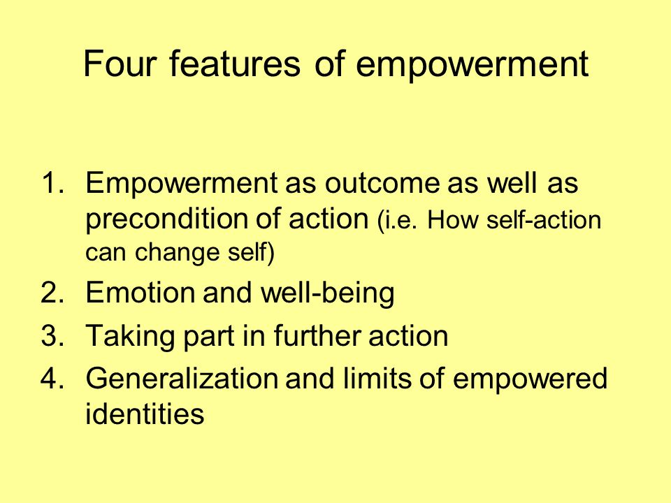 Four features of empowerment 1.Empowerment as outcome as well as precondition of action (i.e.