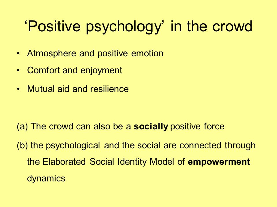Positive psychology in the crowd Atmosphere and positive emotion Comfort and enjoyment Mutual aid and resilience (a) The crowd can also be a socially positive force (b) the psychological and the social are connected through the Elaborated Social Identity Model of empowerment dynamics