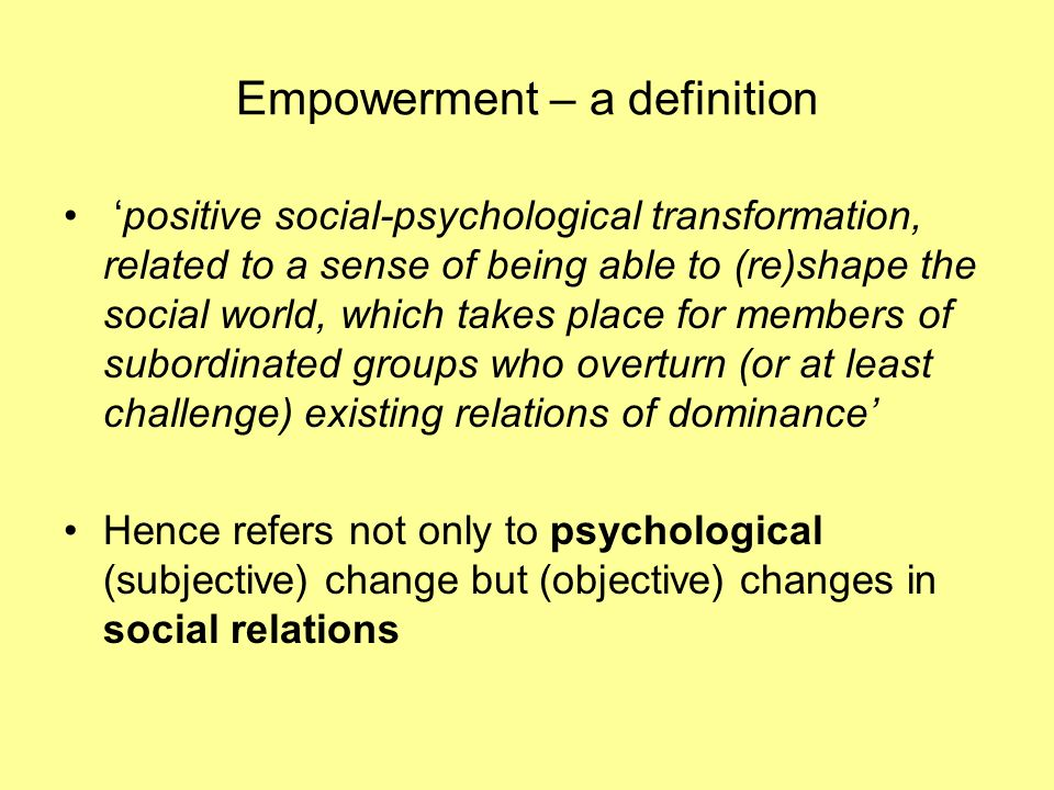 Empowerment – a definition positive social-psychological transformation, related to a sense of being able to (re)shape the social world, which takes place for members of subordinated groups who overturn (or at least challenge) existing relations of dominance Hence refers not only to psychological (subjective) change but (objective) changes in social relations