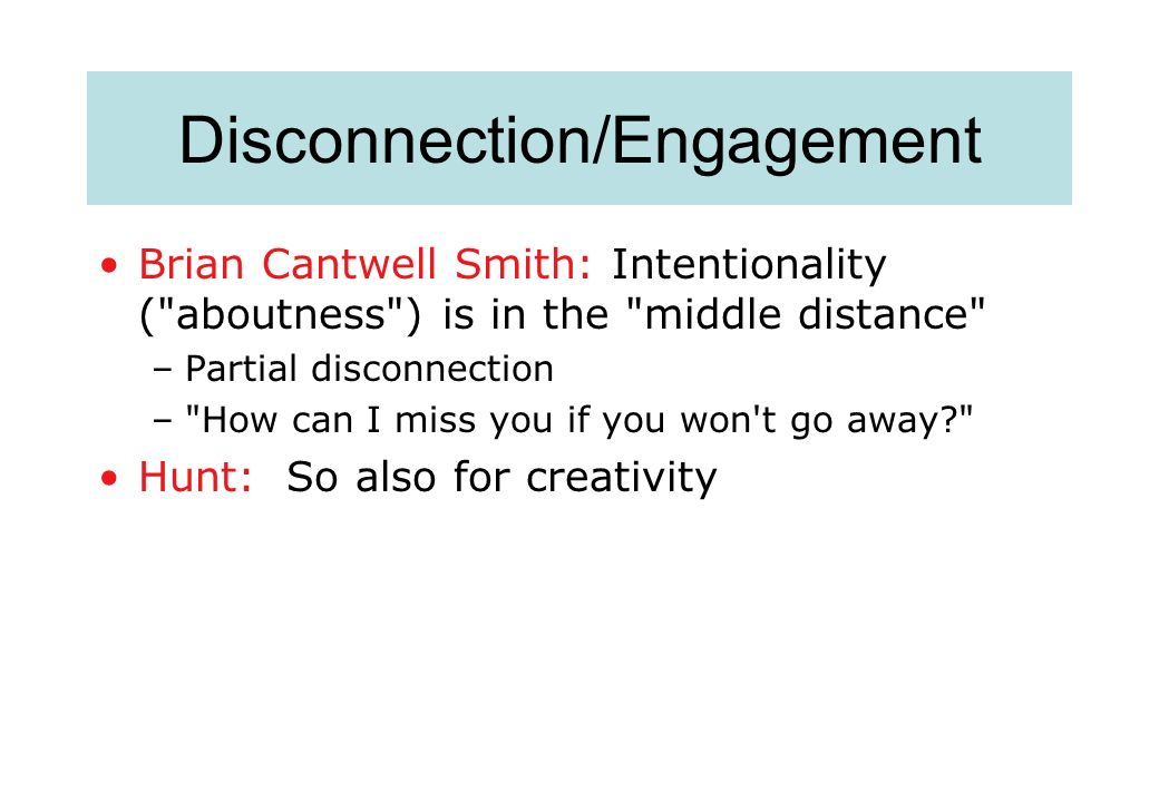 Disconnection/Engagement Brian Cantwell Smith: Intentionality ( aboutness ) is in the middle distance –Partial disconnection – How can I miss you if you won t go away Hunt: So also for creativity