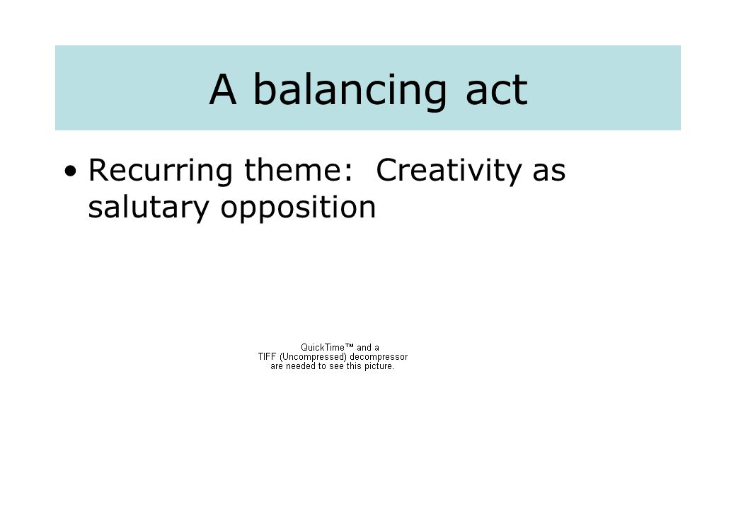 A balancing act Recurring theme: Creativity as salutary opposition