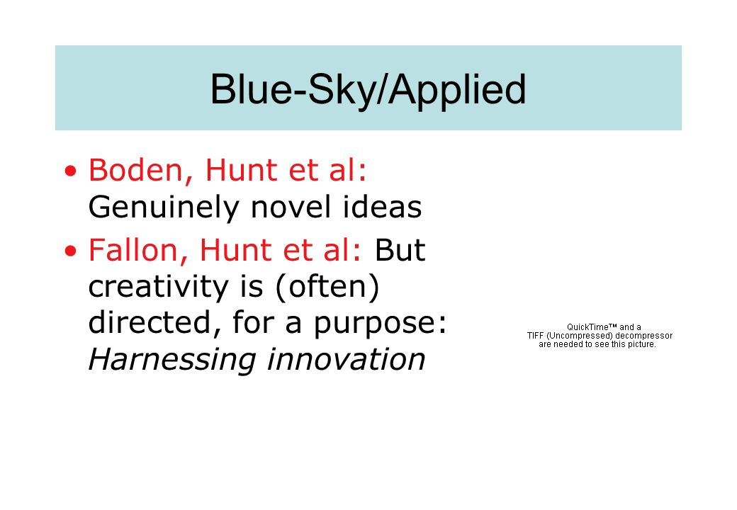 Blue-Sky/Applied Boden, Hunt et al: Genuinely novel ideas Fallon, Hunt et al: But creativity is (often) directed, for a purpose: Harnessing innovation