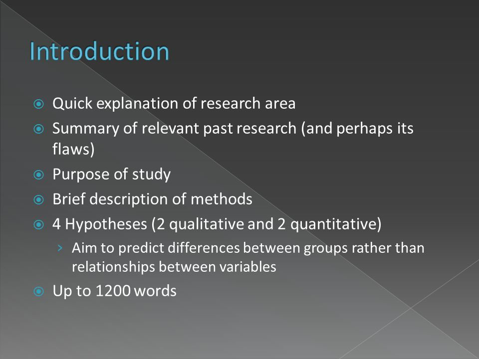 Quick explanation of research area Summary of relevant past research (and perhaps its flaws) Purpose of study Brief description of methods 4 Hypotheses (2 qualitative and 2 quantitative) Aim to predict differences between groups rather than relationships between variables Up to 1200 words