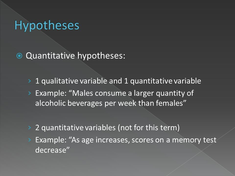Quantitative hypotheses: 1 qualitative variable and 1 quantitative variable Example: Males consume a larger quantity of alcoholic beverages per week than females 2 quantitative variables (not for this term) Example: As age increases, scores on a memory test decrease