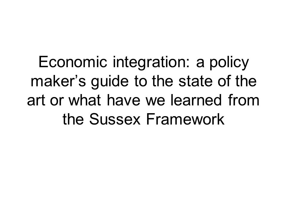 Economic integration: a policy makers guide to the state of the art or what have we learned from the Sussex Framework