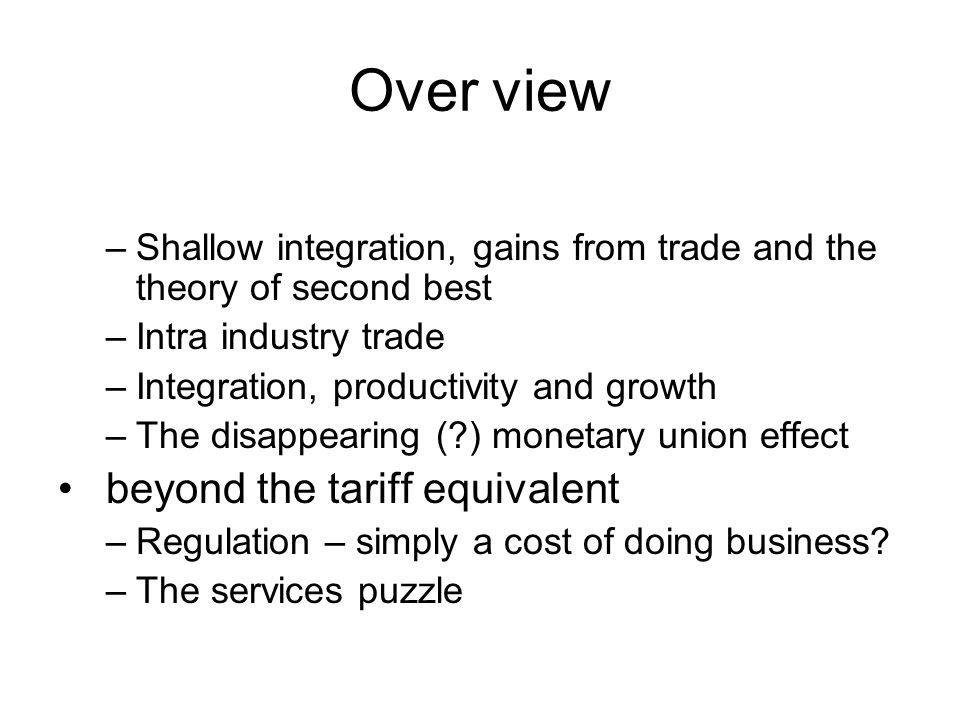 Over view –Shallow integration, gains from trade and the theory of second best –Intra industry trade –Integration, productivity and growth –The disappearing ( ) monetary union effect beyond the tariff equivalent –Regulation – simply a cost of doing business.