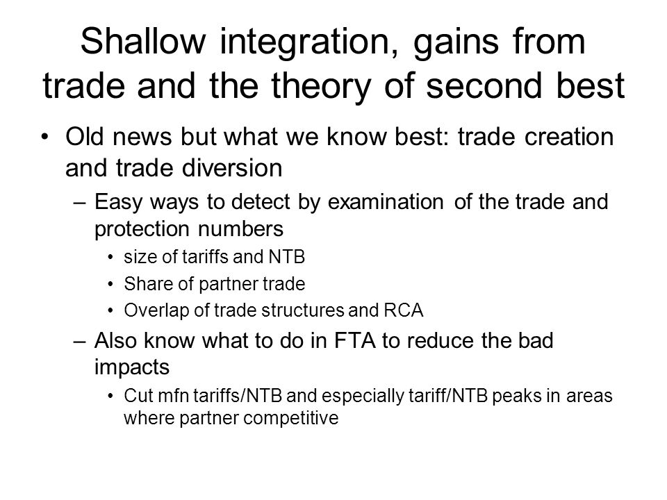 Shallow integration, gains from trade and the theory of second best Old news but what we know best: trade creation and trade diversion –Easy ways to detect by examination of the trade and protection numbers size of tariffs and NTB Share of partner trade Overlap of trade structures and RCA –Also know what to do in FTA to reduce the bad impacts Cut mfn tariffs/NTB and especially tariff/NTB peaks in areas where partner competitive