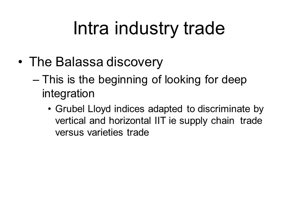 Intra industry trade The Balassa discovery –This is the beginning of looking for deep integration Grubel Lloyd indices adapted to discriminate by vertical and horizontal IIT ie supply chain trade versus varieties trade