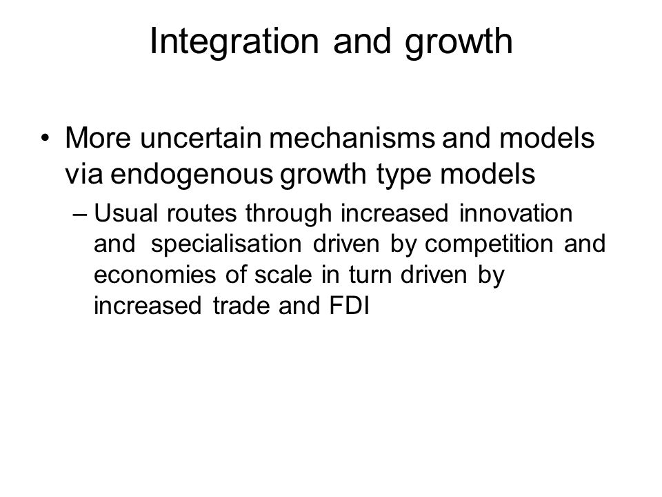 Integration and growth More uncertain mechanisms and models via endogenous growth type models –Usual routes through increased innovation and specialisation driven by competition and economies of scale in turn driven by increased trade and FDI