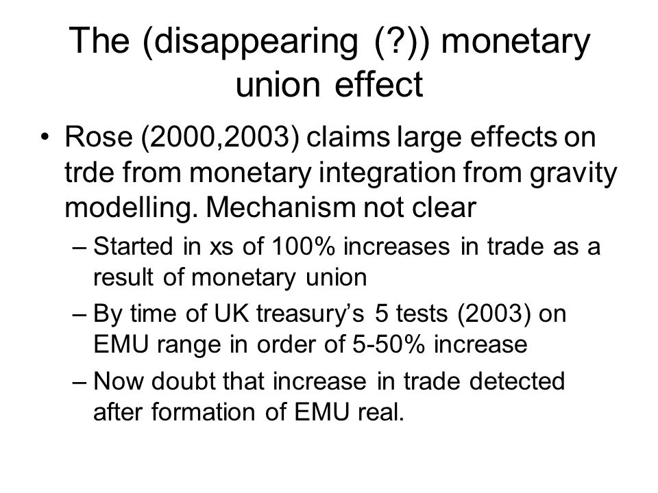 The (disappearing ( )) monetary union effect Rose (2000,2003) claims large effects on trde from monetary integration from gravity modelling.