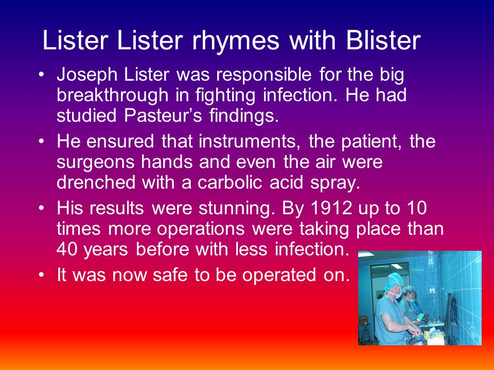 Lister Lister rhymes with Blister Joseph Lister was responsible for the big breakthrough in fighting infection.