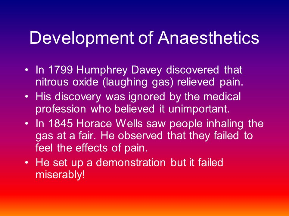 Development of Anaesthetics In 1799 Humphrey Davey discovered that nitrous oxide (laughing gas) relieved pain.