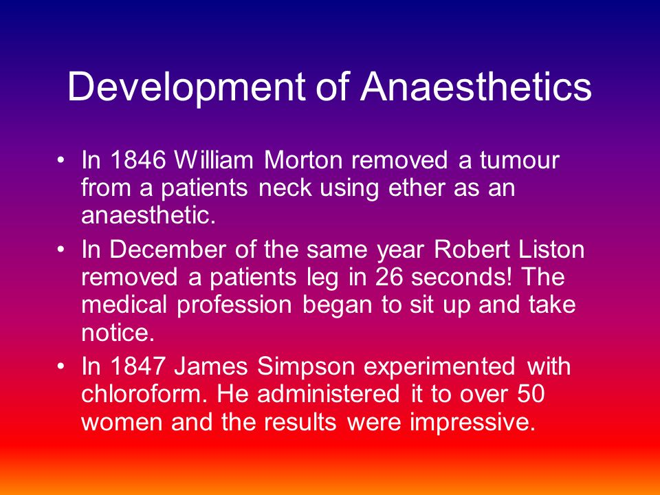 Development of Anaesthetics In 1846 William Morton removed a tumour from a patients neck using ether as an anaesthetic.