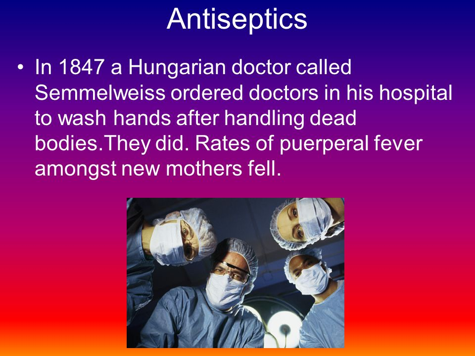 Antiseptics In 1847 a Hungarian doctor called Semmelweiss ordered doctors in his hospital to wash hands after handling dead bodies.They did.